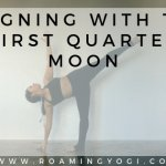Image of half moon yoga pose with text overlay: Align With the First Quarter Moon. www.roamingyogi.co