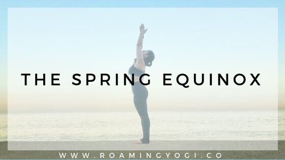 Image of a young woman in the yoga position mountain pose, with her arms raised overhead, with text overlay: The Spring Equinox. www.roamingyogi.co