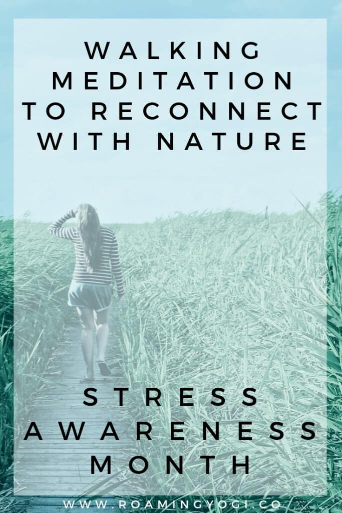 Image of the back of a young woman as she walks away in a field of tall grass, with text overlay: Walking Meditation to Reconnect with Nature. Stress Awareness Month. www.roamingyogi.co